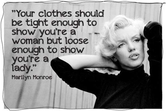 Your clothes should be tight enough to show you're a woman but loose enough to show you're a lady.: Fashion Advice, Marilyn Monroe Quotes, Respect Yourself, Be A Woman, Smart Woman, Fashion Quotes, True Stories, Real Woman, Wise Words