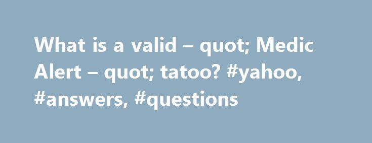 What is a valid – quot; Medic Alert – quot; tatoo? #yahoo, #answers, #questions http://oklahoma-city.remmont.com/what-is-a-valid-quot-medic-alert-quot-tatoo-yahoo-answers-questions/  # What is a valid Medic Alert tatoo? I ve never seen one, but I m pretty sure that the tattoo needs to have the same symbol that s on the bracelets. So a red cross with a snake. show more I ve never seen one, but I m pretty sure that the tattoo needs to have the same symbol that s on the bracelets. So a red…