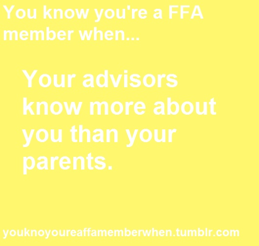 You know you're an FFA member when... Your advisers know more about you than your parents.