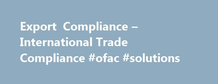 Export Compliance – International Trade Compliance #ofac #solutions http://san-jose.remmont.com/export-compliance-international-trade-compliance-ofac-solutions/  # Export Compliance Are you wearing many hats in your current job?Our team wears one hat: trade compliance . We get it. Your company is stretched thin, and every dollar counts. You don't have the time or resources to ensure that every transaction is compliant with U.S. export regulations. Don't worry. We can do that for you…