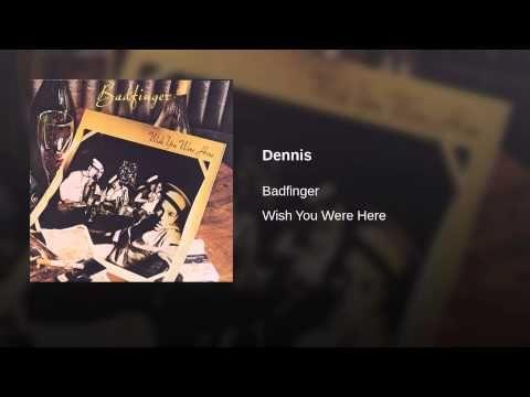 Dennis · Badfinger Wish You Were Here ℗ 1974 Warner Bros. Records Inc.  Bass Guitar, Vocals: Tom Evans Drums, Keyboards, Vocals: Mike Gibbins Engineer: Bill Price Engineer: Garith Guinnes Engineer: Que Guercios Guitar, Vocals: Joey Molland Guitar, Keyboards, Vocals: Pete Ham Producer: Chris Thomas Writer: Pete Ham