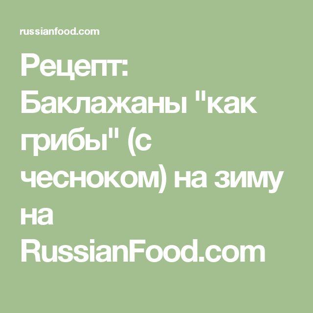 """Рецепт: Баклажаны """"как грибы"""" (с чесноком) на зиму на RussianFood.com"""