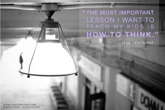 """The most important lesson I want to teach my kids is how to think."""
