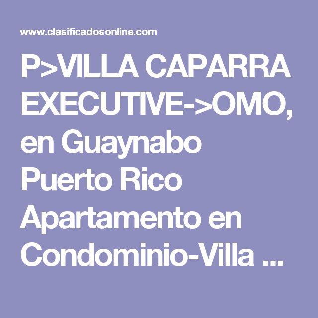 P>VILLA CAPARRA EXECUTIVE->OMO, en Guaynabo Puerto Rico Apartamento en Condominio-Villa Caparra Executive de 3 Cuartos y 2 Baños Clasificado:  4078256 ¡Consejos Arquitecta!  10 Foto(s), Ampliar  Cuartos 3, Baños 2,     Condominio-Villa Caparra Executive, Guaynabo $100,000 Visite Y Oferte       JOEL NEGRON JP INVESTMENT 787-232-2313     Agregar a Favoritos      Ver listado de Vendedor Evite el Fraude (Consejos) Haga negocios localmente y en persona Si un anuncio parece demasiado bueno…