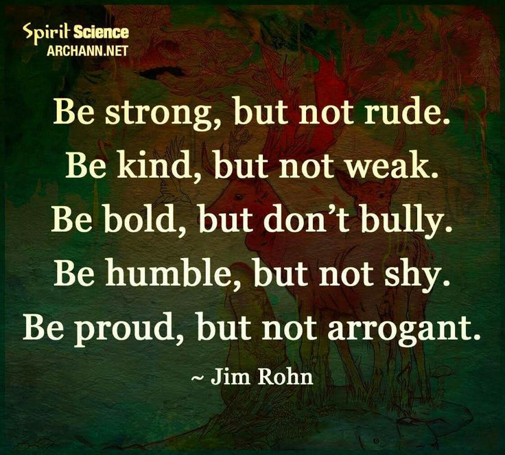 Be strong, be kind, be bold, be humble, be proud.