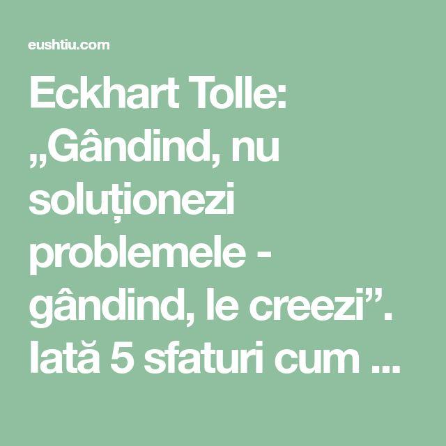 """Eckhart Tolle: """"Gândind, nu soluționezi problemele - gândind, le creezi"""". Iată 5 sfaturi cum să-ți schimbi viața ⋆"""