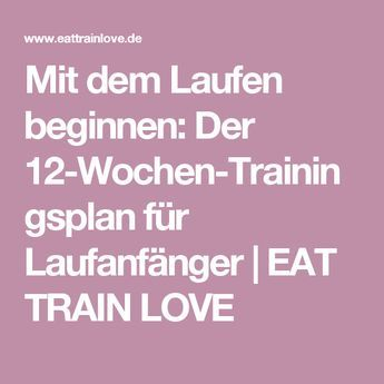 Mit dem Laufen beginnen: Der 12-Wochen-Trainingsplan für Laufanfänger | EAT TRAIN LOVE
