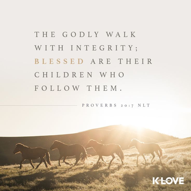 K-LOVE's Verse of the Day. The godly walk with integrity; blessed are their children who follow them. Proverbs 20:7 NLT