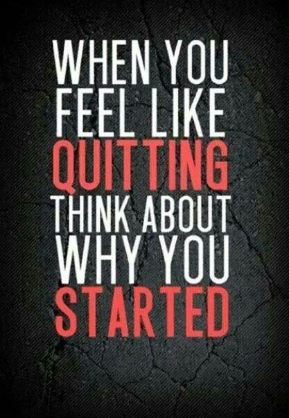 """""""When you feel like quitting, think about why you started."""" - Brian Tracy"""