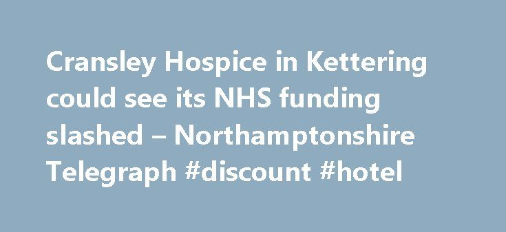 Cransley Hospice in Kettering could see its NHS funding slashed – Northamptonshire Telegraph #discount #hotel http://hotels.remmont.com/cransley-hospice-in-kettering-could-see-its-nhs-funding-slashed-northamptonshire-telegraph-discount-hotel/  #cransley hospice # Cransley Hospice in Kettering could see its NHS funding slashed Cransley Hospice in Kettering is likely to have its funding cut under plans set out by the new NHS Clinical Commissioning Group. Trustees from Cransley Hospice in…