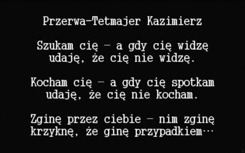 Szukam cię - a gdy cię widzę,  udaję, że cię nie widzę.      Kocham cię - a gdy cię spotkam,  udaję, że cię nie kocham.      Zginę przez ciebie - nim zginę,  krzyknę, że ginę przypadkiem...    Kazimierz Przerwa-Tetmajer