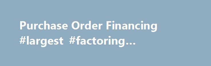 Purchase Order Financing #largest #factoring #companies http://anaheim.remmont.com/purchase-order-financing-largest-factoring-companies/  # Grow Your Business Without Capital Constraints. Call Toll Free Today: 1-800-385-0660 Your business opportunity is NOW. We can fund it fast. Purchase order financing can fund a large domestic or international business opportunity that traditional financing companies will not approve. Since 2002, our experts have secured over $750 million to help…