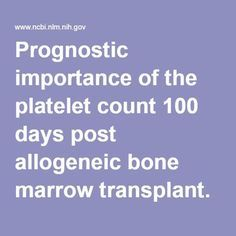 Prognostic importance of the platelet count 100 days post allogeneic bone marrow transplant. - PubMed - NCBI