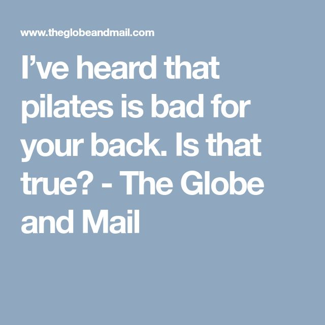 I've heard that pilates is bad for your back. Is that true? - The Globe and Mail