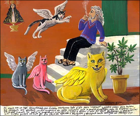 Mexican cat miracle (Ex Voto). Translation: My husband was an old fashion hippie and he was smoking marijuana the whole day to be inspired and to paint better, but it made him only slower and stupider. One day he began to see flying cats and he though that was funny, but he began to worried when the cats began to smile him and then to talk him, it was then when he stopped to smoke, I give thanks to the Virgin because my house no more smells as marijuana and my husband even got a stable job.