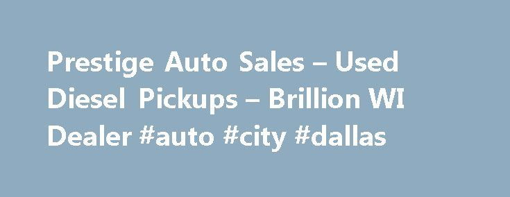 Prestige Auto Sales – Used Diesel Pickups – Brillion WI Dealer #auto #city #dallas http://japan.remmont.com/prestige-auto-sales-used-diesel-pickups-brillion-wi-dealer-auto-city-dallas/  #prestige auto traders # Prestige Auto Sales – Brillion WI, 54110 Prestige Auto Sales Brillion Used Diesel Pickups, Used Pickup Trucks Lot 54110 When you visit Prestige Auto Salesin Brillion WI, we will treat you like you own the place. Our goal is to not only meet your expectations, but exceed them over and…