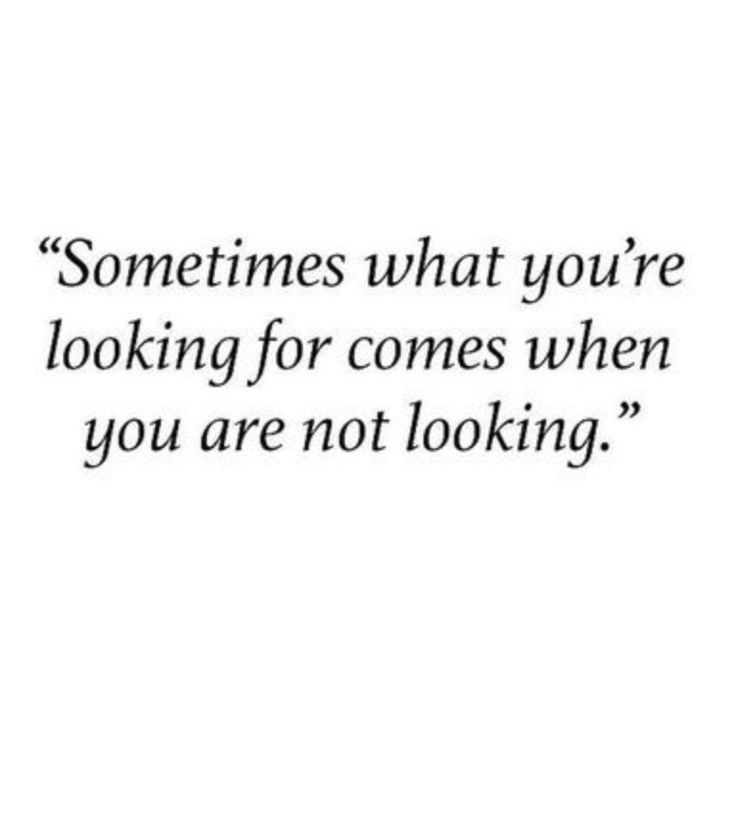 Sometimes what you're looking for comes when you're not looking.