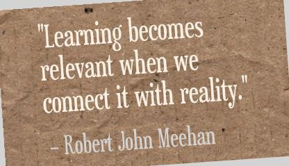 """Learning becomes relevant when we connect it with reality."" - Robert John Meehan"