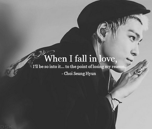 """When I fall in love, I'll be so into it.. to the point of losing my reason."" -Choi Seung Hyun *and then I faint*"