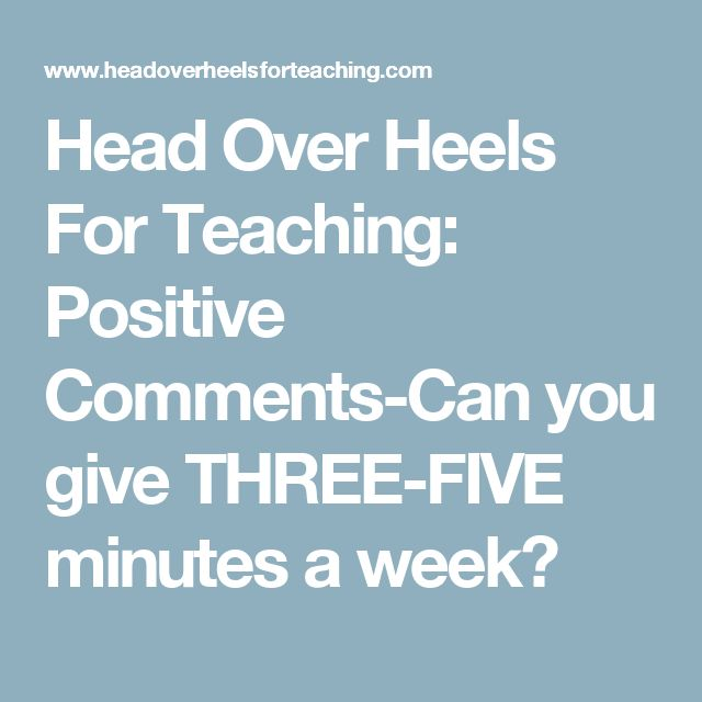 Head Over Heels For Teaching: Positive Comments-Can you give THREE-FIVE minutes a week?