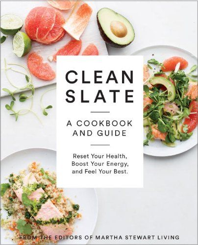 Clean Slate: A Cookbook and Guide: Reset Your Health, Boost Your Energy, and Feel Your Best by Editors of Martha Stewart Living