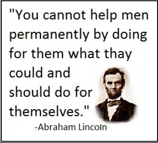 Abraham Lincoln NEVER lose sight that you can help your kids too much and sometimes the most loving thing is to let them fall on their faces