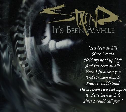 Yep, Undoubtedly My favourite song of all times for no other song brought me more inner peace than this. Reason; does not talk about a fictional world to calm the senses but makes someone calmly reflect on the lives they lead - Lyrical masterpieces as always - from Staind...