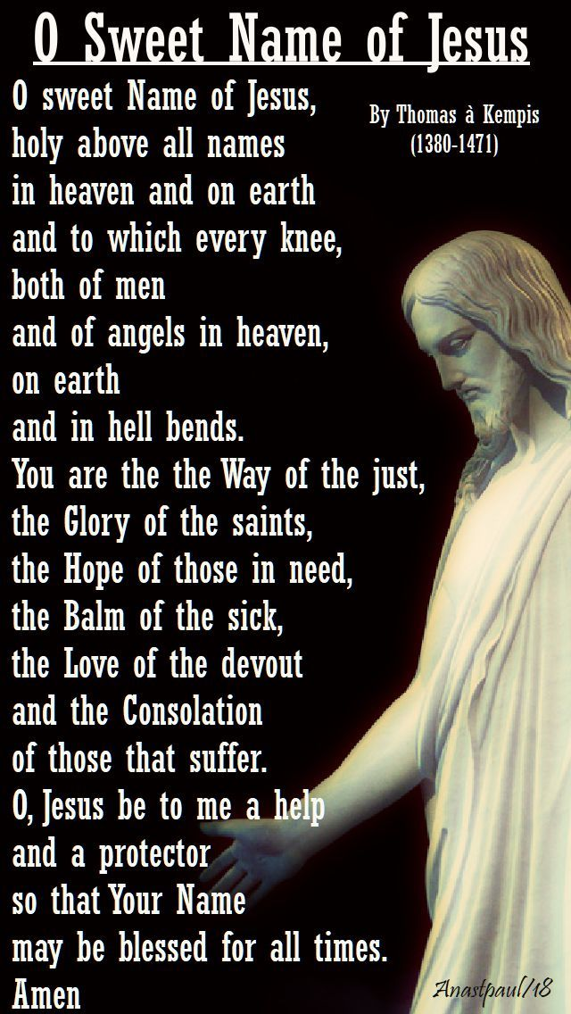 """""""O sweet Name of Jesus, holy above all names in heaven and on earth and to which every knee, both of men and of angels in heaven,on earth and in hell bends. You are the Way of the just, the Glory of the saints, the Hope of those in need, the Balm of the sick, the Love of the devout and the Consolation of those that suffer. O, Jesus be to me a help and a protector so that Your Name may be blessed for all times.""""- Thomas a Kempis- Morning Offering-6 Jan 2018-Month of the Most Holy Name…"""
