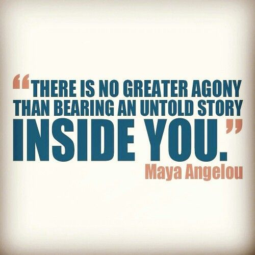 """There is no greater agony than bearing an untold story inside you."" - Maya Angelou 