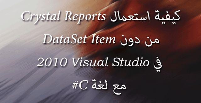 كيفية استعمال Crystal Reports من دون DataSet Item في Visual Studio 2010 مع لغة C#