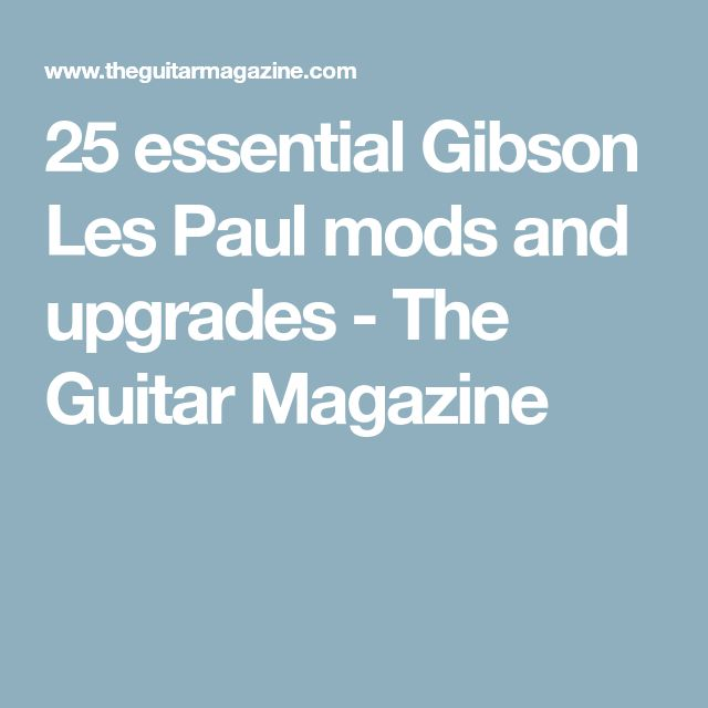 25 essential Gibson Les Paul mods and upgrades - The Guitar Magazine