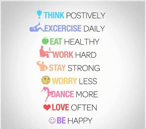 Think positively. Exercise daily. Eat healthy. Work hard. Stay strong. Worry less. Dance more. Love often. Be happy :)