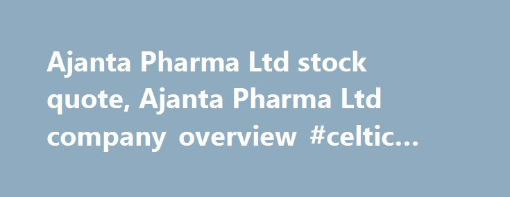 Ajanta Pharma Ltd stock quote, Ajanta Pharma Ltd company overview #celtic #pharma http://pharma.remmont.com/ajanta-pharma-ltd-stock-quote-ajanta-pharma-ltd-company-overview-celtic-pharma/  #ajanta pharma # Ajanta Pharma Ltd (AJPH.NS) Reuters is the news and media division of Thomson Reuters. Thomson Reuters is the world's largest international multimedia news agency, providing investing news, world news, business news, technology news, headline news, small business news, news alerts…