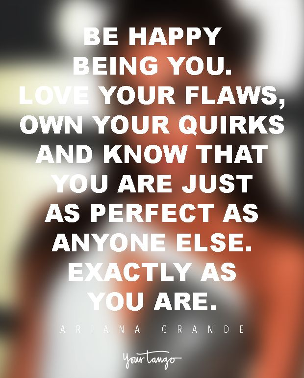 Be happy being you. Love your flaws, own your quirks and know that you are just as perfect as anyone else. Exactly as you are. — Ariana Grande