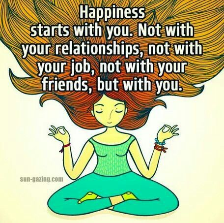 Happiness starts with you. Not with your relationships ... job ... or friends ... but with you!