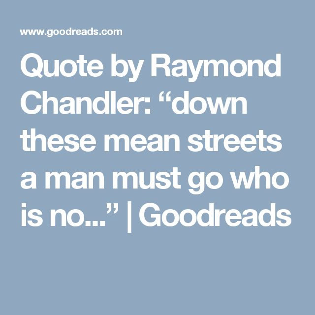 "Quote by Raymond Chandler: ""down these mean streets a man must go who is no..."" 