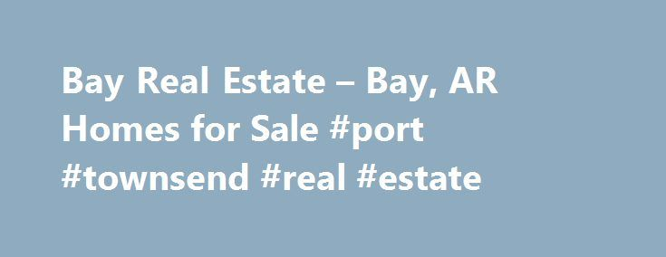 Bay Real Estate – Bay, AR Homes for Sale #port #townsend #real #estate http://real-estate.nef2.com/bay-real-estate-bay-ar-homes-for-sale-port-townsend-real-estate/  #bay area real estate # More Property Records Find Bay, AR homes for sale and other Bay real estate on realtor.com . Search Bay houses, condos, townhomes and single-family homes by price and location. Our extensive database of real estate listings provide the most comprehensive property details like home values, features and…