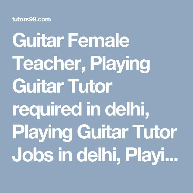 Guitar Female Teacher, Playing Guitar Tutor required in delhi, Playing Guitar Tutor Jobs in delhi, Playing Guitar Home Tutor Jobs in delhi, Playing Guitar Online Tutor Jobs in delhi, Playing Guitar  home tutor, online tutor required in delhi