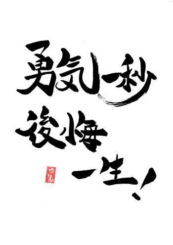 """勇気一秒後悔一生(Yuuki ichibyou koukai isshou). """"One second of courage or a life full of regrets."""""""