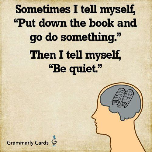 """Sometimes I tell myself, Put down the book and go do something. Then I tell myself, """"Be Quiet."""""""