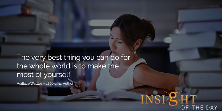 motivational quote: The very best thing you can do for the whole world is to make the most of yourself. Wallace Wattles – 1860-1911, Author