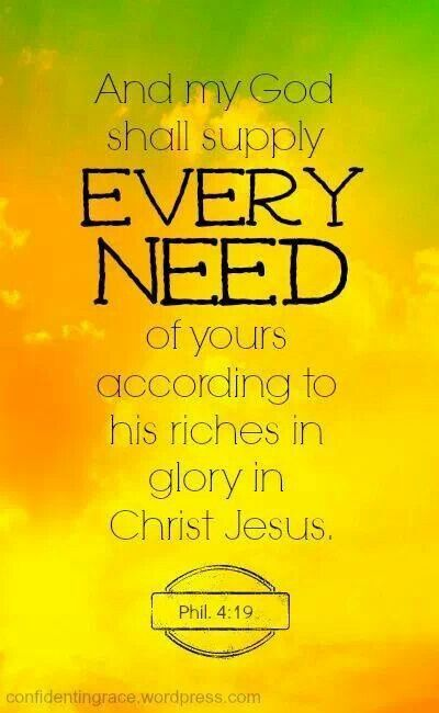 Moreover, my God will fill every need of yours according to his glorious wealth, in union with the Messiah Yeshua. Philippians 4:19 CJB