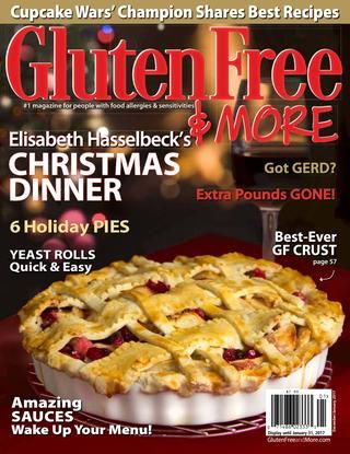 Gluten Free & More December-January 2017  Cupcake Wars' Champion Shares Best Gluten-Free Recipes Elisabeth Hasselbeck's GF Christmas Dinner 6 Gluten-Free Holiday Pies Got GERD? Yeast Rolls - Quick & Easy Best-Ever Gluten-Free Pie Crust Amazing Gluten-Free Sauces