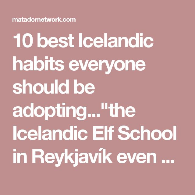 "10 best Icelandic habits everyone should be adopting...""the Icelandic Elf School in Reykjavík even organizes special excursions for visitors!"""