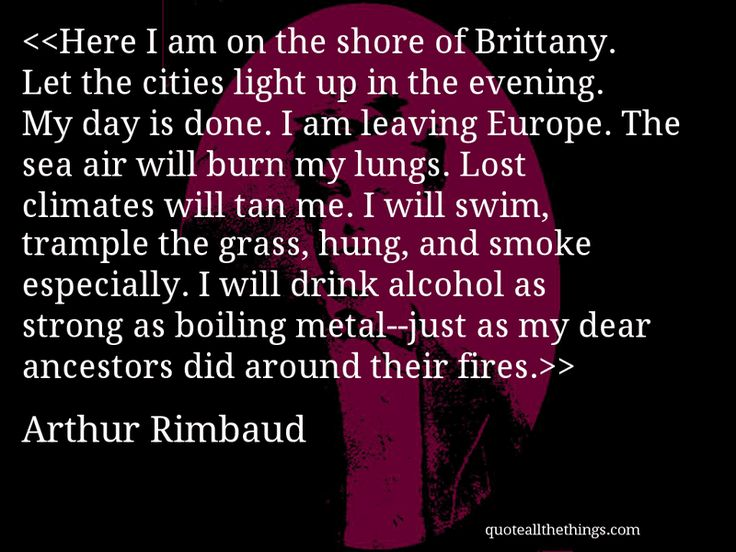 Arthur Rimbaud - quote-Here I am on the shore of Brittany. Let the cities light up in the evening. My day is done. I am leaving Europe. The sea air will burn my lungs. Lost climates will tan me. I will swim, trample the grass, hung, and smoke especially. I will drink alcohol as strong as boiling metal—just as my dear ancestors did around their fires.Source: quoteallthethings.com #ArthurRimbaud #quote #quotation #aphorism #quoteallthethings