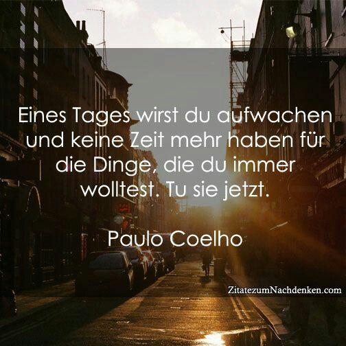 Eines Tages wirst du aufwachen und keine Zeit mehr haben für die Dinge, die du immer wolltest. Tu sie jetzt. -Paulo Coelho