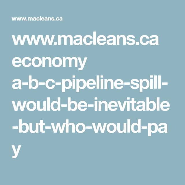 www.macleans.ca economy a-b-c-pipeline-spill-would-be-inevitable-but-who-would-pay