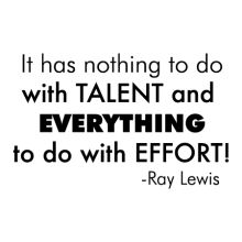 It has nothing to do with talent and EVERYTHING to do with EFFORT! -Ray Lewis