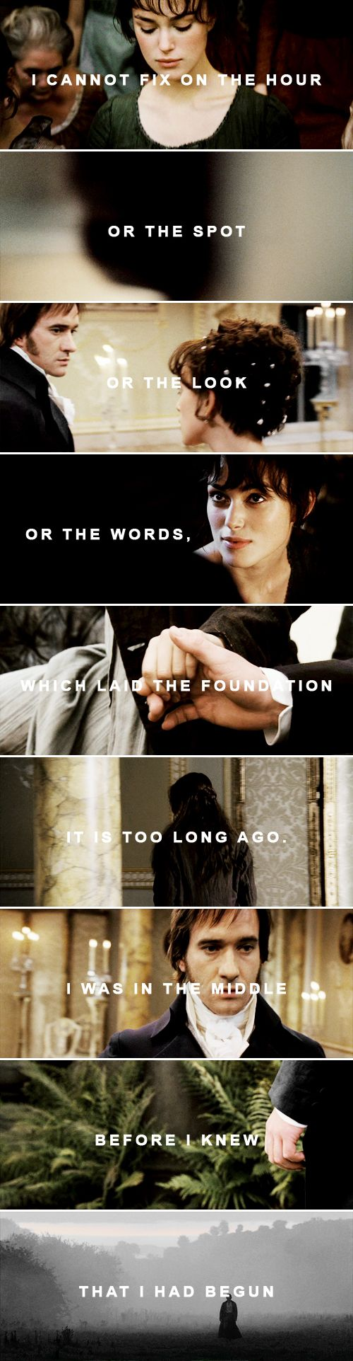 "Elizabeth's spirits soon rising to playfulness again, she wanted Mr. Darcy to account for his having ever fallen in love with her. ""How could you begin?"" said she. ""I can comprehend your going on charmingly, when you had once made a beginning; but what could set you off in the first place?"""