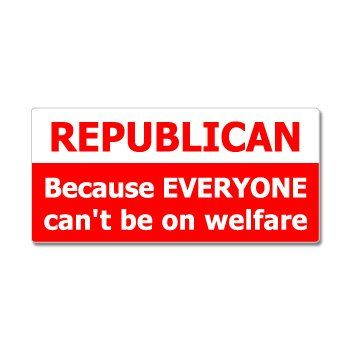 Republican because everyone cant be on welfare window bumper sticker stickers http